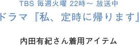 TBS 毎週火曜 22時 〜 放送中 ドラマ『私、定時に帰ります』 内田有紀さん着用アイテム