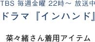TBS 毎週金曜 22時 〜 放送中 ドラマ『インハンド』 菜々緒さん着用アイテム